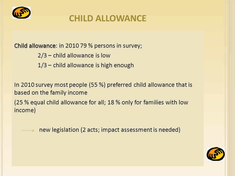 CHILD ALLOWANCE Child allowance Child allowance: in % persons in survey; 2/3 – child allowance is low 1/3 – child allowance is high enough In 2010 survey most people (55 %) preferred child allowance that is based on the family income (25 % equal child allowance for all; 18 % only for families with low income) new legislation (2 acts; impact assessment is needed)
