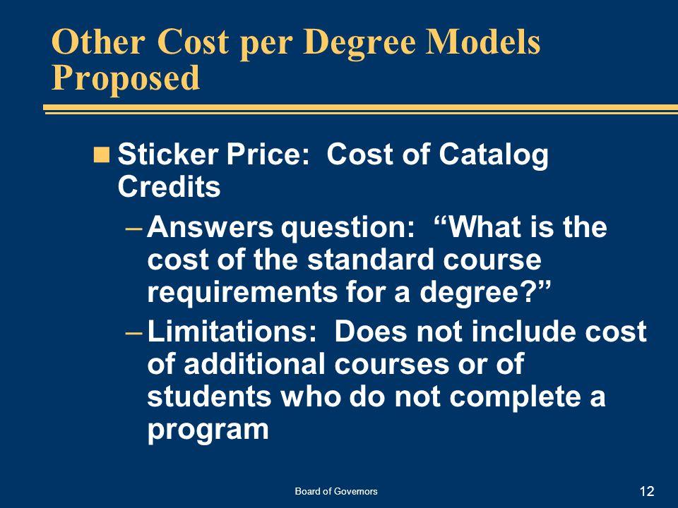 Board of Governors 12 Other Cost per Degree Models Proposed Sticker Price: Cost of Catalog Credits –Answers question: What is the cost of the standard course requirements for a degree –Limitations: Does not include cost of additional courses or of students who do not complete a program