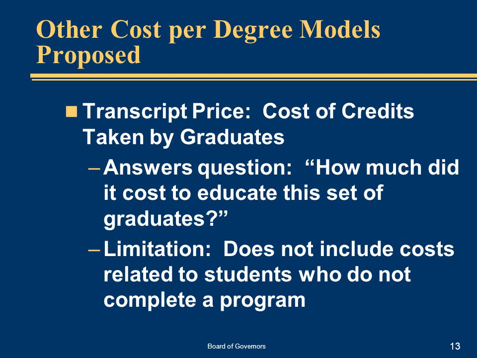 Board of Governors 13 Other Cost per Degree Models Proposed Transcript Price: Cost of Credits Taken by Graduates –Answers question: How much did it cost to educate this set of graduates –Limitation: Does not include costs related to students who do not complete a program