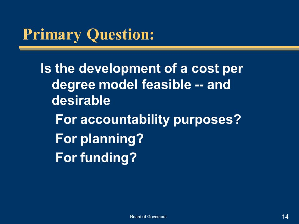 Board of Governors 14 Primary Question: Is the development of a cost per degree model feasible -- and desirable For accountability purposes.