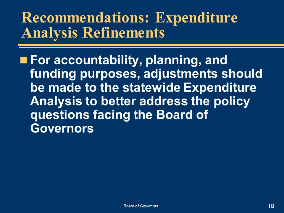 Board of Governors 18 Recommendations: Expenditure Analysis Refinements For accountability, planning, and funding purposes, adjustments should be made to the statewide Expenditure Analysis to better address the policy questions facing the Board of Governors