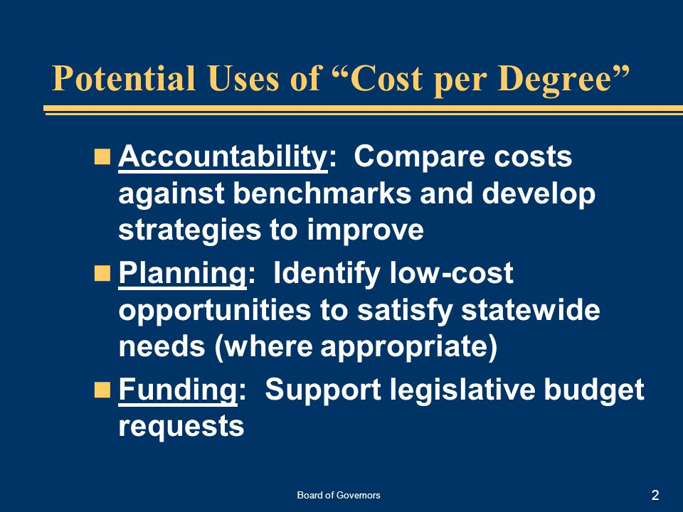 Board of Governors 2 Potential Uses of Cost per Degree Accountability: Compare costs against benchmarks and develop strategies to improve Planning: Identify low-cost opportunities to satisfy statewide needs (where appropriate) Funding: Support legislative budget requests