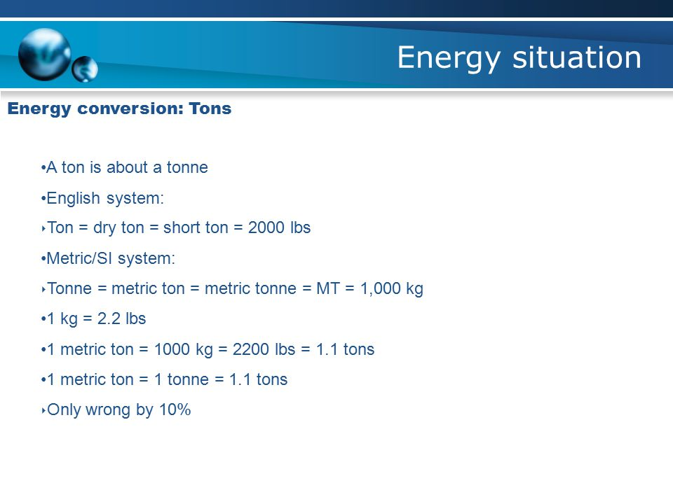 Energy situation Energy conversion: Tons A ton is about a tonne English system: ‣ Ton = dry ton = short ton = 2000 lbs Metric/SI system: ‣ Tonne = metric ton = metric tonne = MT = 1,000 kg 1 kg = 2.2 lbs 1 metric ton = 1000 kg = 2200 lbs = 1.1 tons 1 metric ton = 1 tonne = 1.1 tons ‣ Only wrong by 10%