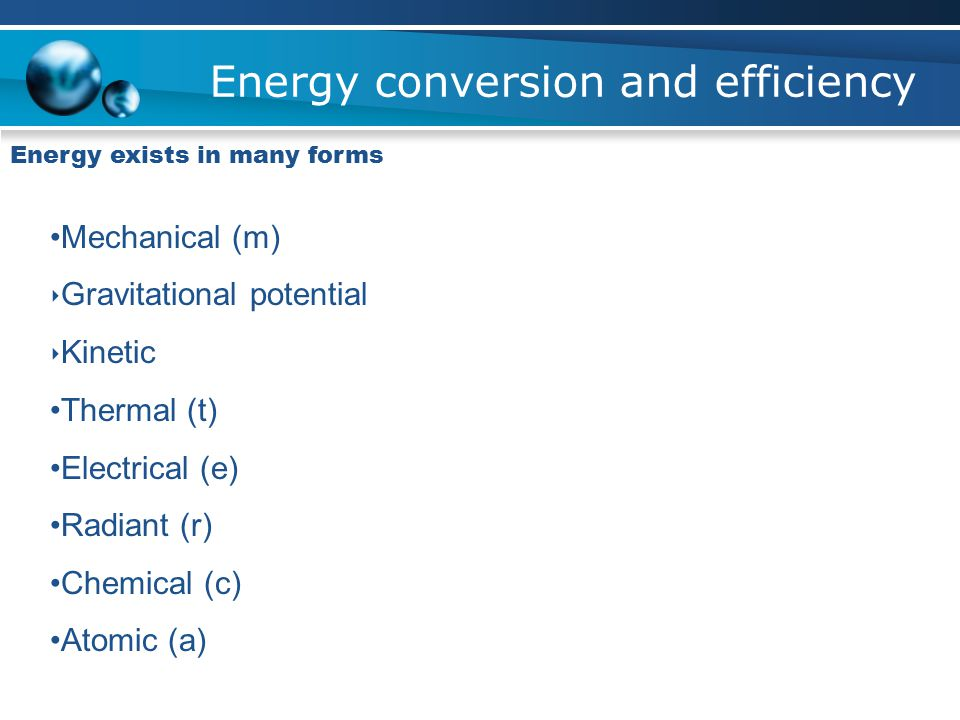 Energy conversion and efficiency Energy exists in many forms Mechanical (m) ‣ Gravitational potential ‣ Kinetic Thermal (t) Electrical (e) Radiant (r) Chemical (c) Atomic (a)