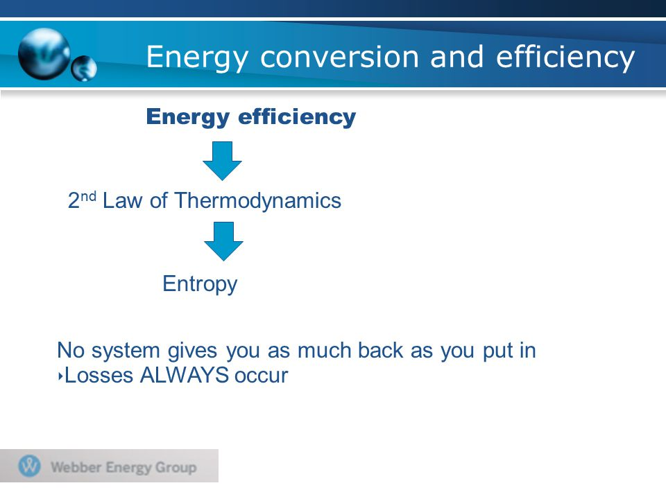 Energy conversion and efficiency Energy efficiency 2 nd Law of Thermodynamics Entropy No system gives you as much back as you put in ‣ Losses ALWAYS occur