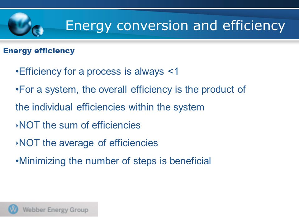 Energy conversion and efficiency Energy efficiency Efficiency for a process is always <1 For a system, the overall efficiency is the product of the individual efficiencies within the system ‣ NOT the sum of efficiencies ‣ NOT the average of efficiencies Minimizing the number of steps is beneficial