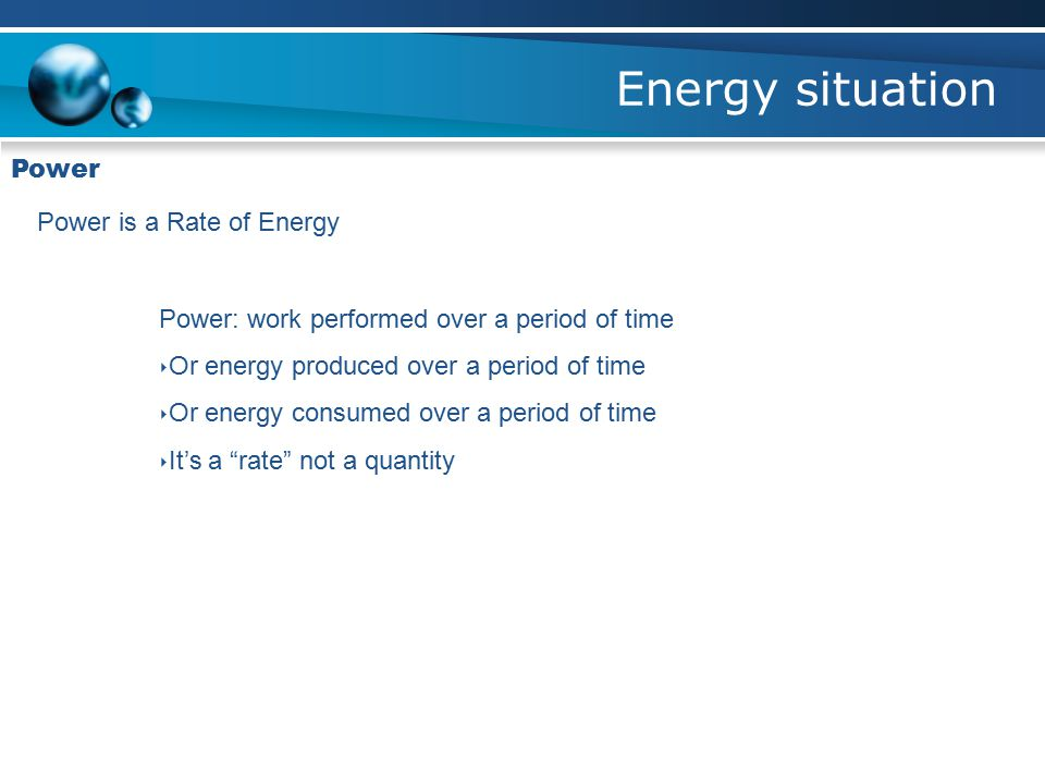 Energy situation Power Power is a Rate of Energy Power: work performed over a period of time ‣ Or energy produced over a period of time ‣ Or energy consumed over a period of time ‣ It's a rate not a quantity