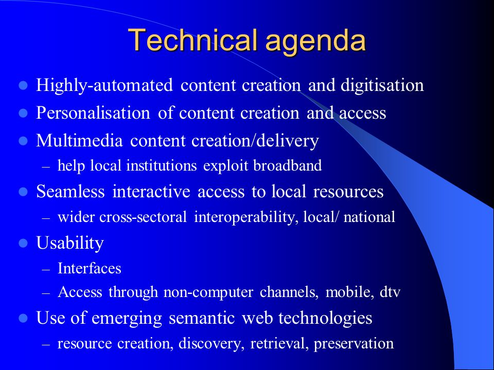 Technical agenda Highly-automated content creation and digitisation Personalisation of content creation and access Multimedia content creation/delivery – help local institutions exploit broadband Seamless interactive access to local resources – wider cross-sectoral interoperability, local/ national Usability – Interfaces – Access through non-computer channels, mobile, dtv Use of emerging semantic web technologies – resource creation, discovery, retrieval, preservation