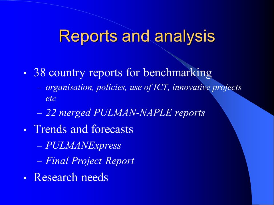 Reports and analysis 38 country reports for benchmarking – organisation, policies, use of ICT, innovative projects etc – 22 merged PULMAN-NAPLE reports Trends and forecasts – PULMANExpress – Final Project Report Research needs