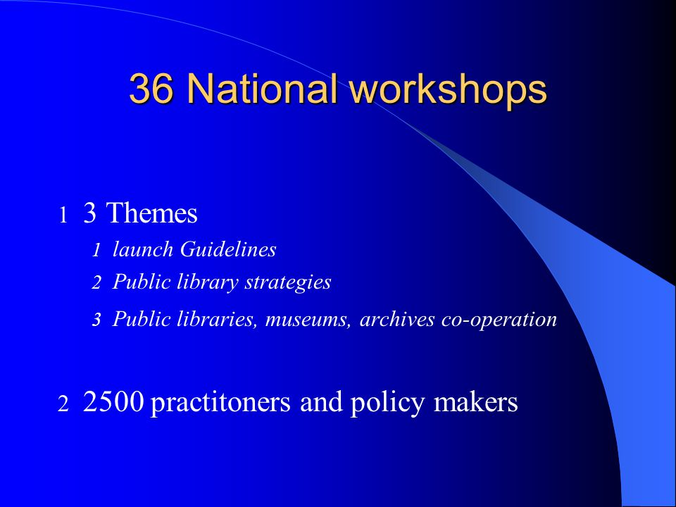 36 National workshops 1 3 Themes 1 launch Guidelines 2 Public library strategies 3 Public libraries, museums, archives co-operation practitoners and policy makers