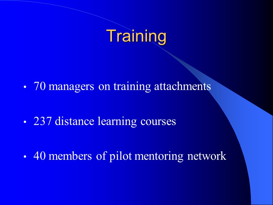 Training 70 managers on training attachments 237 distance learning courses 40 members of pilot mentoring network