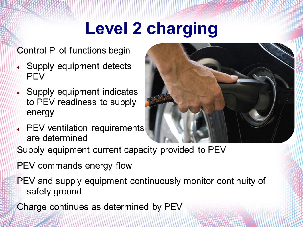 Level 2 charging Control Pilot functions begin Supply equipment detects PEV Supply equipment indicates to PEV readiness to supply energy PEV ventilation requirements are determined Supply equipment current capacity provided to PEV PEV commands energy flow PEV and supply equipment continuously monitor continuity of safety ground Charge continues as determined by PEV