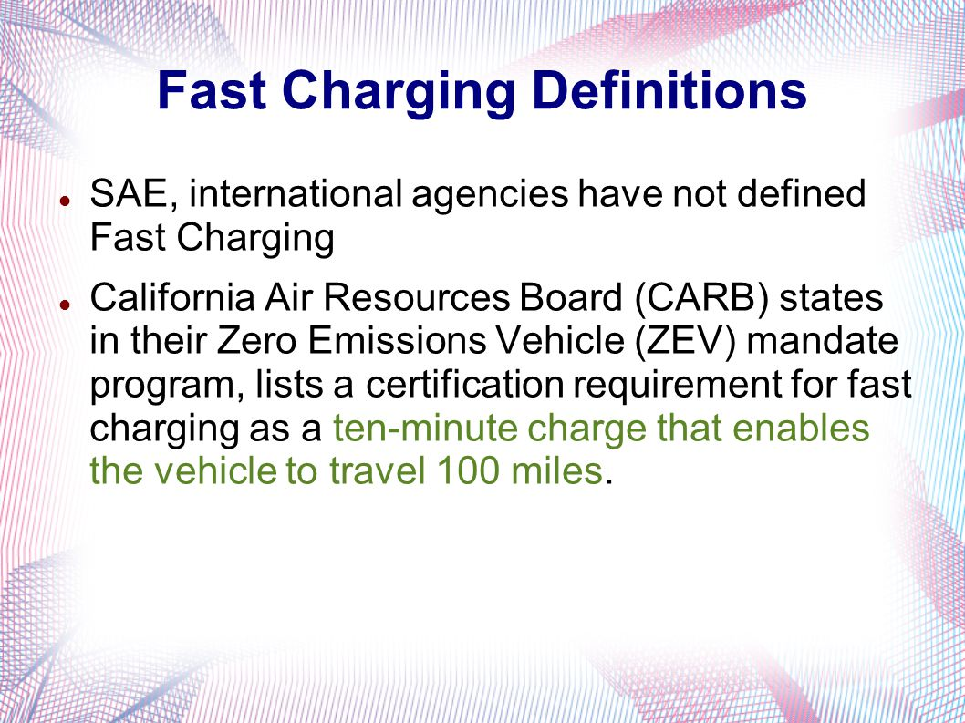 Fast Charging Definitions SAE, international agencies have not defined Fast Charging California Air Resources Board (CARB) states in their Zero Emissions Vehicle (ZEV) mandate program, lists a certification requirement for fast charging as a ten-minute charge that enables the vehicle to travel 100 miles.