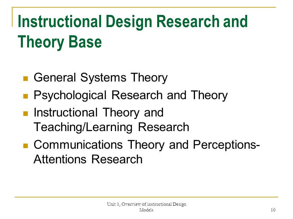 Unit 1, Overview of instructional Design Models 10 Instructional Design Research and Theory Base General Systems Theory Psychological Research and Theory Instructional Theory and Teaching/Learning Research Communications Theory and Perceptions- Attentions Research