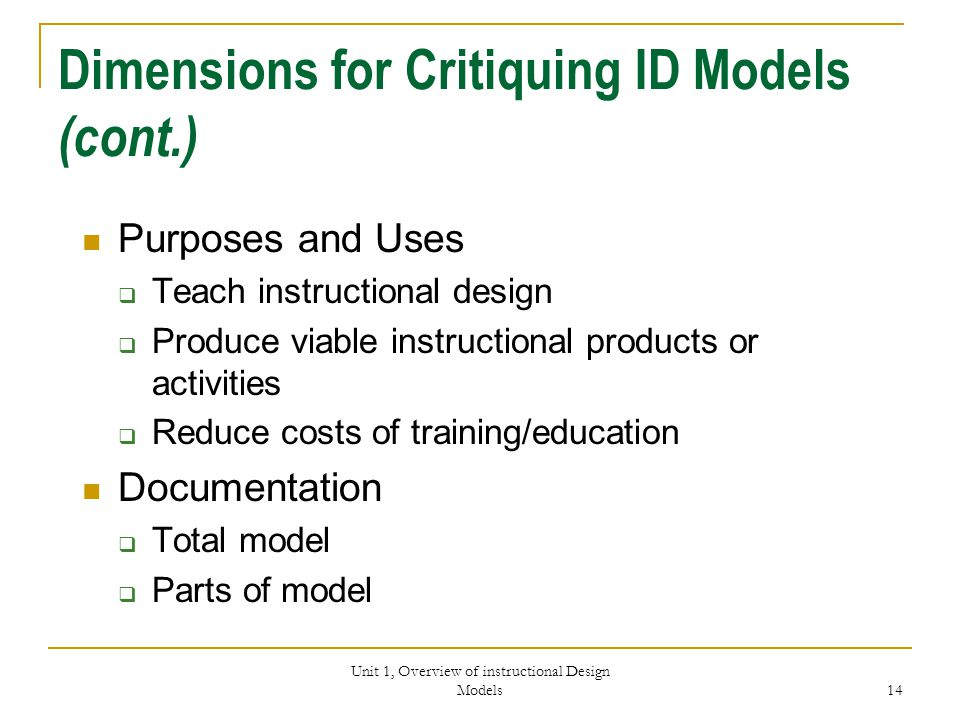 Unit 1, Overview of instructional Design Models 14 Dimensions for Critiquing ID Models (cont.) Purposes and Uses  Teach instructional design  Produce viable instructional products or activities  Reduce costs of training/education Documentation  Total model  Parts of model