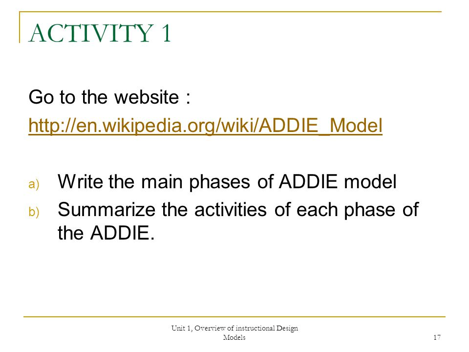 Unit 1, Overview of instructional Design Models 17 ACTIVITY 1 Go to the website :   a) Write the main phases of ADDIE model b) Summarize the activities of each phase of the ADDIE.