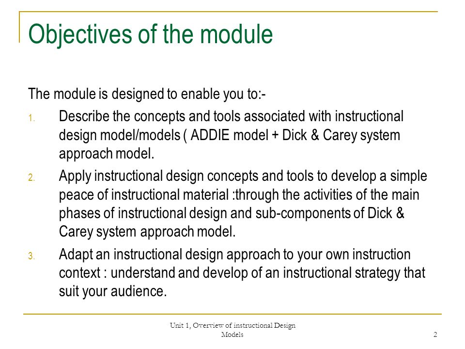 Unit 1, Overview of instructional Design Models 2 Objectives of the module The module is designed to enable you to:- 1.