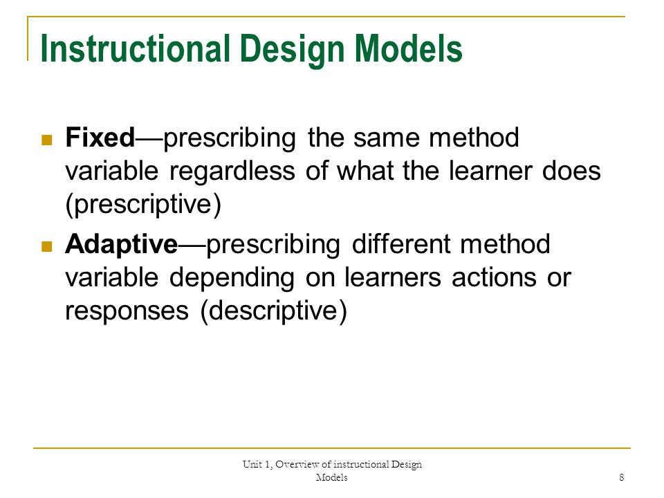 Unit 1, Overview of instructional Design Models 8 Instructional Design Models Fixed—prescribing the same method variable regardless of what the learner does (prescriptive) Adaptive—prescribing different method variable depending on learners actions or responses (descriptive)