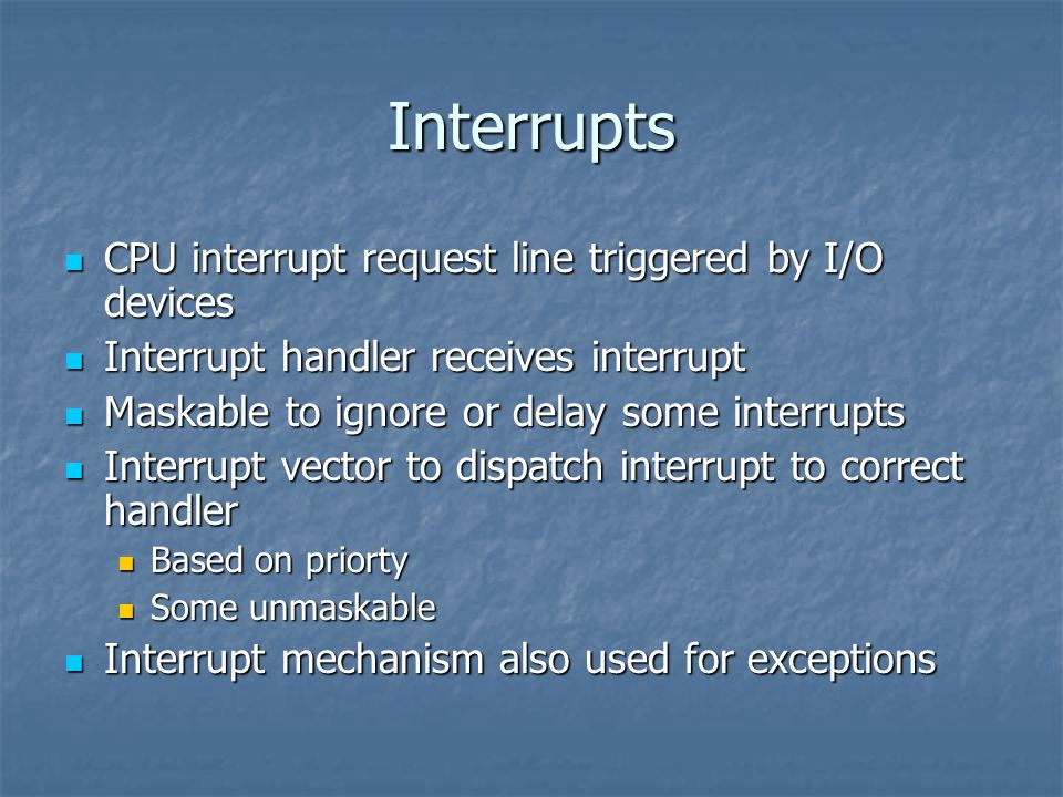Interrupts CPU interrupt request line triggered by I/O devices CPU interrupt request line triggered by I/O devices Interrupt handler receives interrupt Interrupt handler receives interrupt Maskable to ignore or delay some interrupts Maskable to ignore or delay some interrupts Interrupt vector to dispatch interrupt to correct handler Interrupt vector to dispatch interrupt to correct handler Based on priorty Based on priorty Some unmaskable Some unmaskable Interrupt mechanism also used for exceptions Interrupt mechanism also used for exceptions