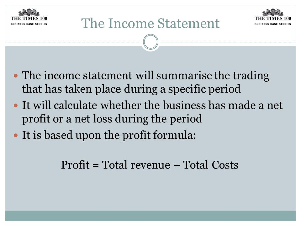 The Income Statement The income statement will summarise the trading that has taken place during a specific period It will calculate whether the business has made a net profit or a net loss during the period It is based upon the profit formula: Profit = Total revenue – Total Costs