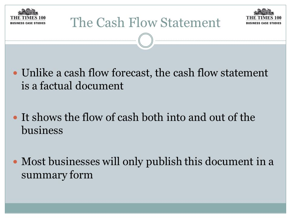 The Cash Flow Statement Unlike a cash flow forecast, the cash flow statement is a factual document It shows the flow of cash both into and out of the business Most businesses will only publish this document in a summary form