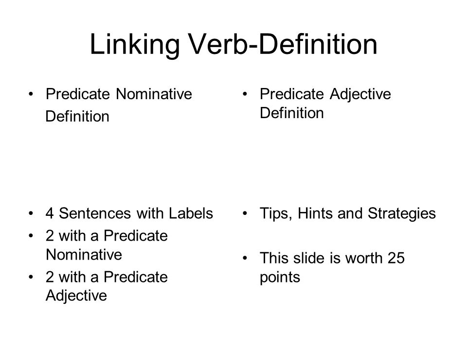 Linking Verb-Definition Predicate Nominative Definition Predicate Adjective Definition 4 Sentences with Labels 2 with a Predicate Nominative 2 with a Predicate Adjective Tips, Hints and Strategies This slide is worth 25 points