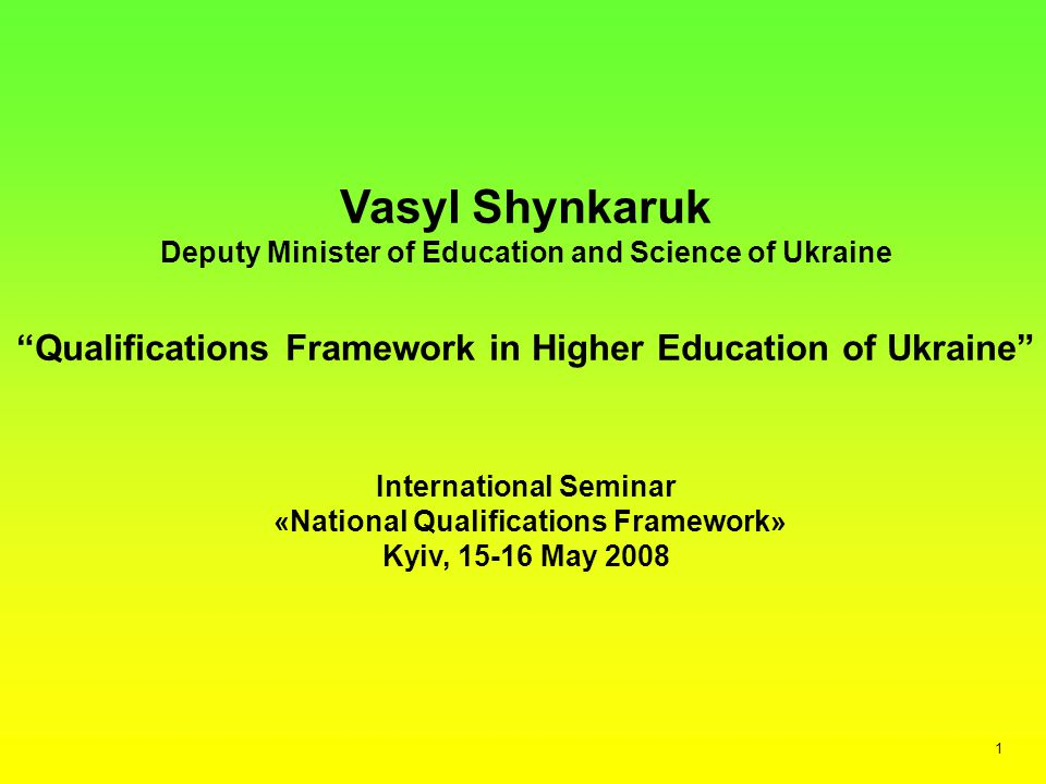Vasyl Shynkaruk Deputy Minister of Education and Science of Ukraine Qualifications Framework in Higher Education of Ukraine International Seminar «National Qualifications Framework» Kyiv, May