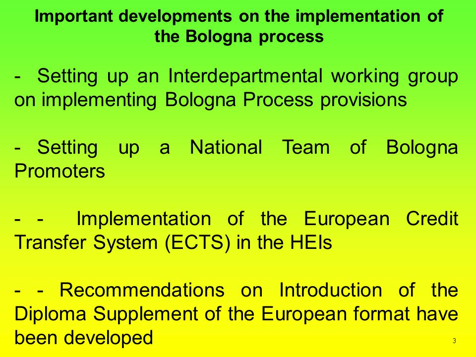 Important developments on the implementation of the Bologna process -Setting up an Interdepartmental working group on implementing Bologna Process provisions -Setting up a National Team of Bologna Promoters -- Implementation of the European Credit Transfer System (ECTS) in the HEIs -- Recommendations on Introduction of the Diploma Supplement of the European format have been developed 3