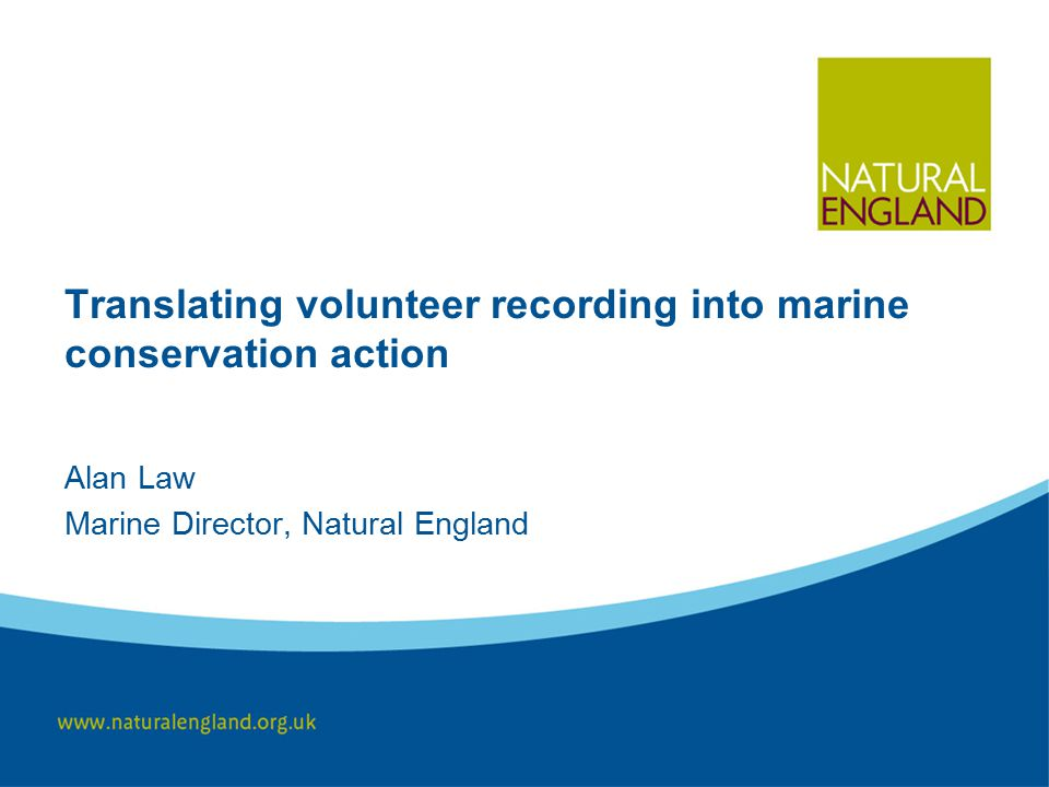 Translating volunteer recording into marine conservation action Alan Law Marine Director, Natural England
