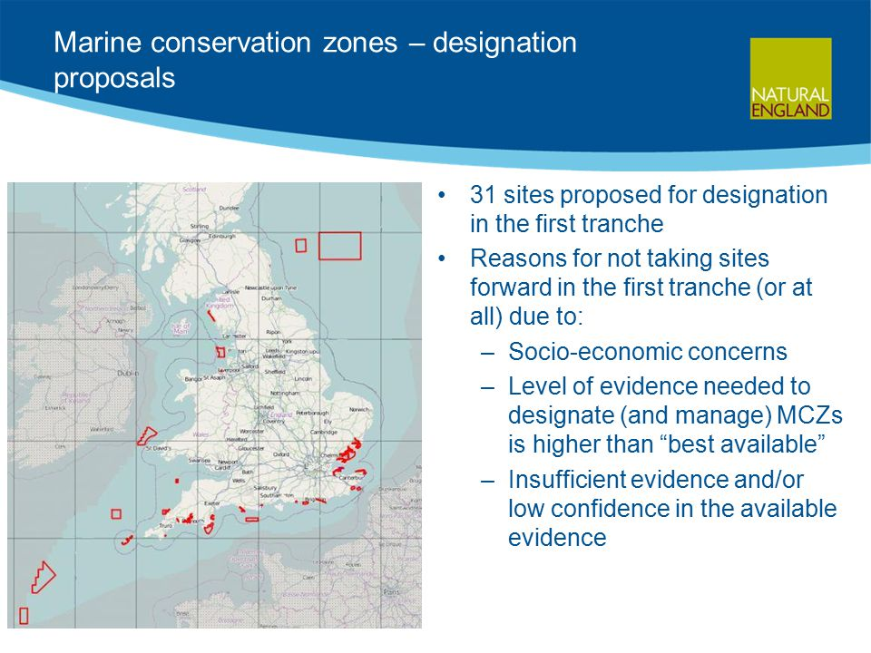 Marine conservation zones – designation proposals 31 sites proposed for designation in the first tranche Reasons for not taking sites forward in the first tranche (or at all) due to: –Socio-economic concerns –Level of evidence needed to designate (and manage) MCZs is higher than best available –Insufficient evidence and/or low confidence in the available evidence
