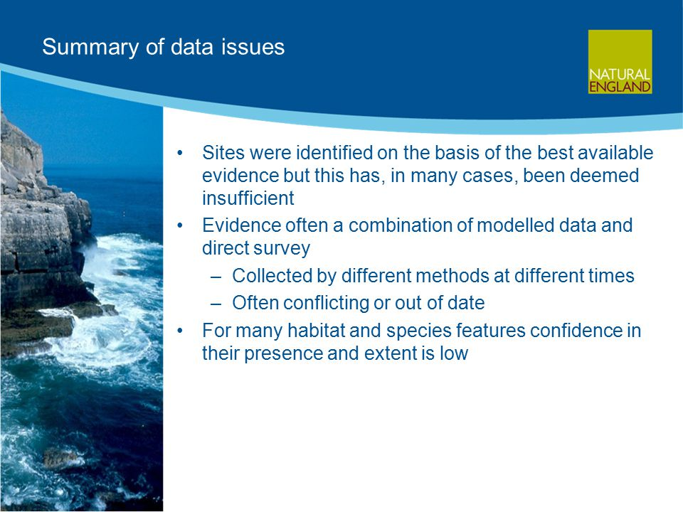 Summary of data issues Sites were identified on the basis of the best available evidence but this has, in many cases, been deemed insufficient Evidence often a combination of modelled data and direct survey –Collected by different methods at different times –Often conflicting or out of date For many habitat and species features confidence in their presence and extent is low