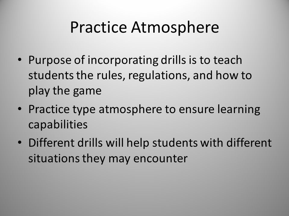 Practice Atmosphere Purpose of incorporating drills is to teach students the rules, regulations, and how to play the game Practice type atmosphere to ensure learning capabilities Different drills will help students with different situations they may encounter