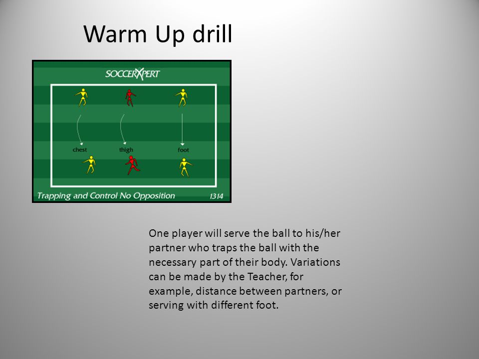 Warm Up drill One player will serve the ball to his/her partner who traps the ball with the necessary part of their body.