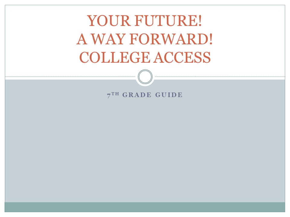 7 TH GRADE GUIDE YOUR FUTURE! A WAY FORWARD! COLLEGE ACCESS