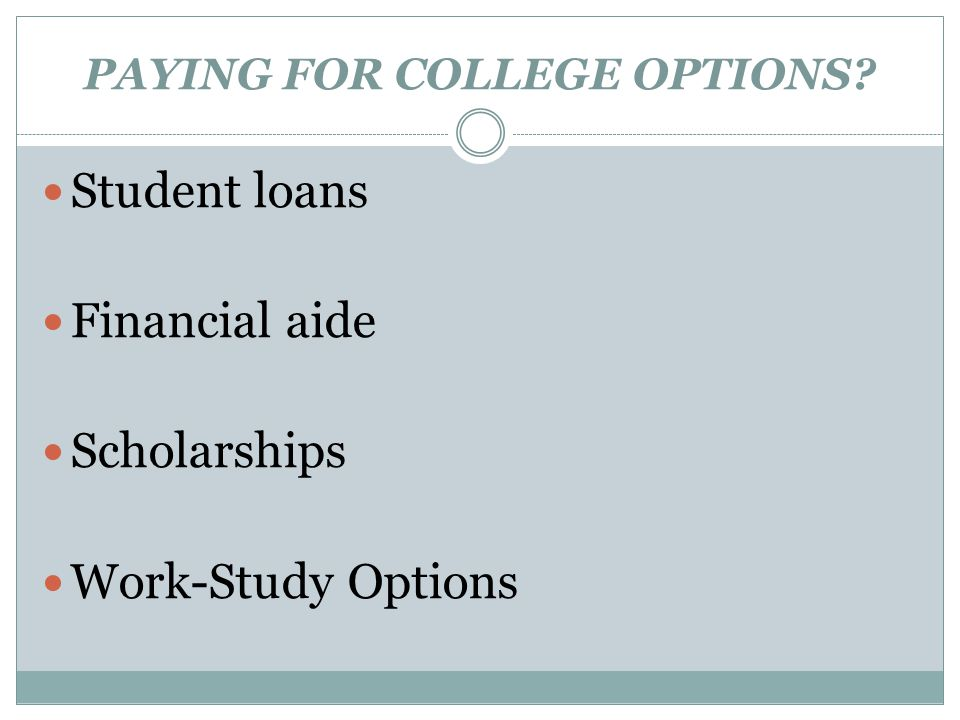 PAYING FOR COLLEGE OPTIONS Student loans Financial aide Scholarships Work-Study Options