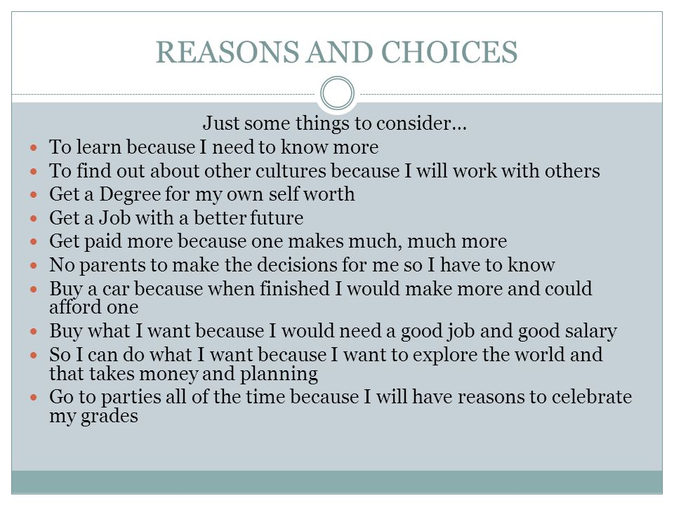 REASONS AND CHOICES Just some things to consider… To learn because I need to know more To find out about other cultures because I will work with others Get a Degree for my own self worth Get a Job with a better future Get paid more because one makes much, much more No parents to make the decisions for me so I have to know Buy a car because when finished I would make more and could afford one Buy what I want because I would need a good job and good salary So I can do what I want because I want to explore the world and that takes money and planning Go to parties all of the time because I will have reasons to celebrate my grades