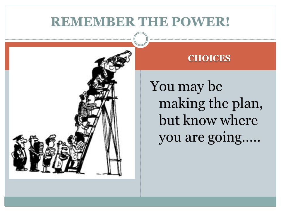 CHOICES You may be making the plan, but know where you are going….. REMEMBER THE POWER!