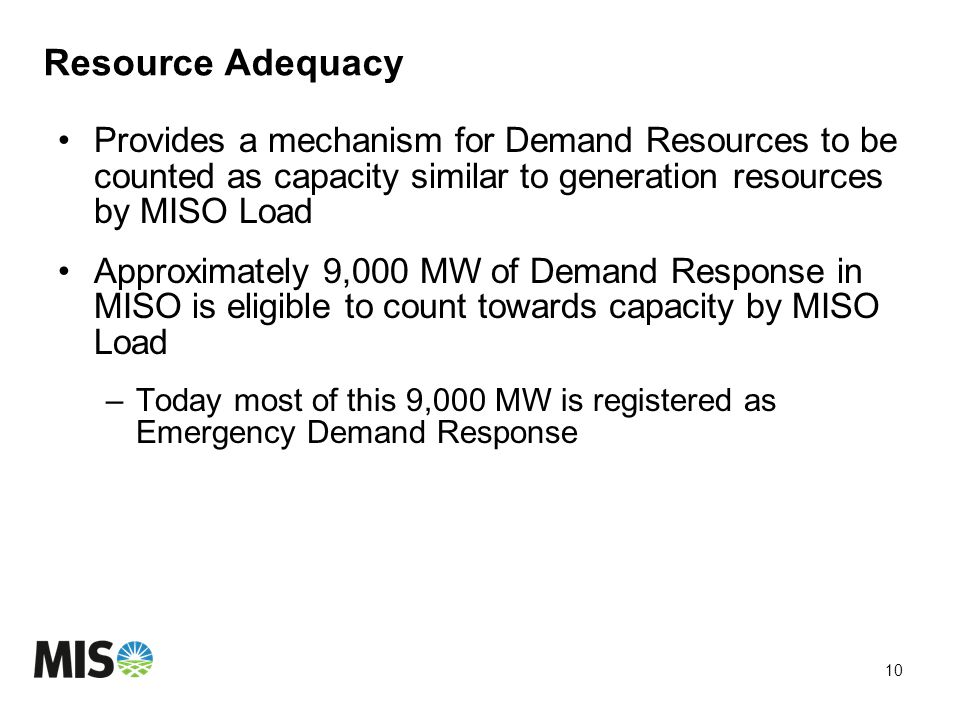 Resource Adequacy Provides a mechanism for Demand Resources to be counted as capacity similar to generation resources by MISO Load Approximately 9,000 MW of Demand Response in MISO is eligible to count towards capacity by MISO Load –Today most of this 9,000 MW is registered as Emergency Demand Response 10
