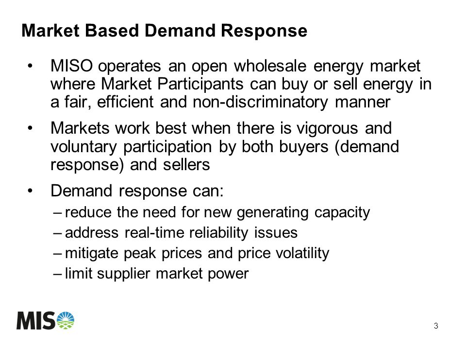Market Based Demand Response MISO operates an open wholesale energy market where Market Participants can buy or sell energy in a fair, efficient and non-discriminatory manner Markets work best when there is vigorous and voluntary participation by both buyers (demand response) and sellers Demand response can: –reduce the need for new generating capacity –address real-time reliability issues –mitigate peak prices and price volatility –limit supplier market power 3