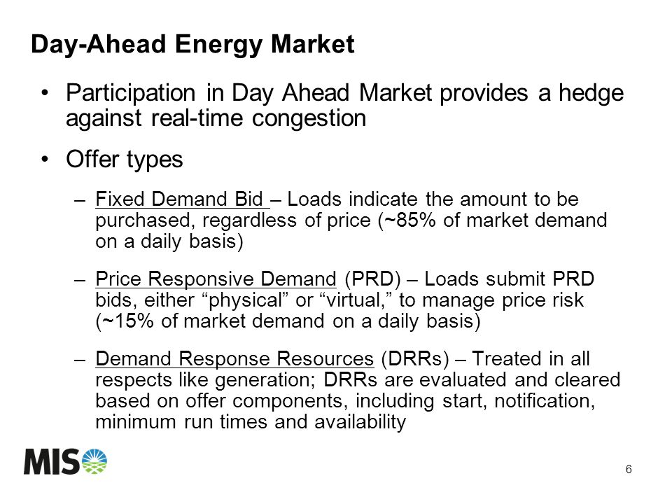 Day-Ahead Energy Market Participation in Day Ahead Market provides a hedge against real-time congestion Offer types –Fixed Demand Bid – Loads indicate the amount to be purchased, regardless of price (~85% of market demand on a daily basis) –Price Responsive Demand (PRD) – Loads submit PRD bids, either physical or virtual, to manage price risk (~15% of market demand on a daily basis) –Demand Response Resources (DRRs) – Treated in all respects like generation; DRRs are evaluated and cleared based on offer components, including start, notification, minimum run times and availability 6
