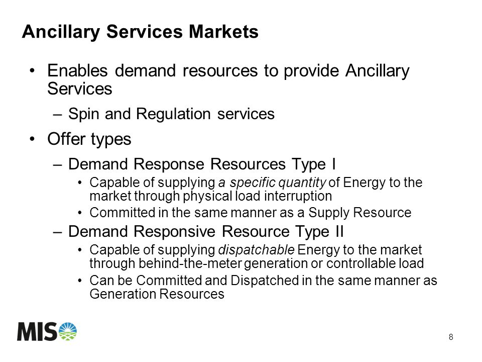 Ancillary Services Markets Enables demand resources to provide Ancillary Services –Spin and Regulation services Offer types –Demand Response Resources Type I Capable of supplying a specific quantity of Energy to the market through physical load interruption Committed in the same manner as a Supply Resource –Demand Responsive Resource Type II Capable of supplying dispatchable Energy to the market through behind-the-meter generation or controllable load Can be Committed and Dispatched in the same manner as Generation Resources 8