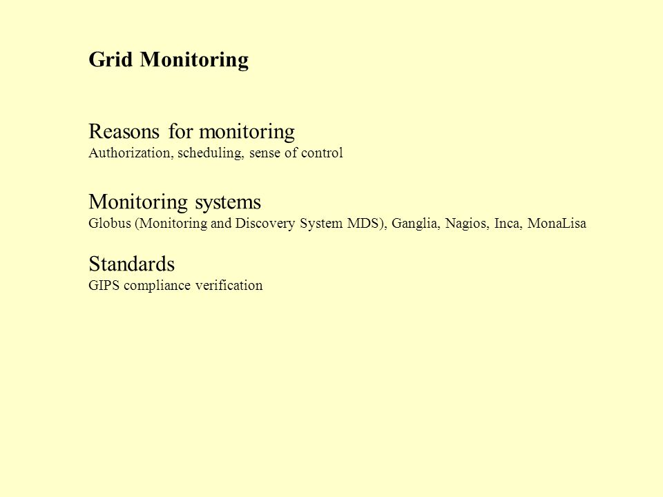 Grid Monitoring Reasons for monitoring Authorization, scheduling, sense of control Monitoring systems Globus (Monitoring and Discovery System MDS), Ganglia, Nagios, Inca, MonaLisa Standards GIPS compliance verification