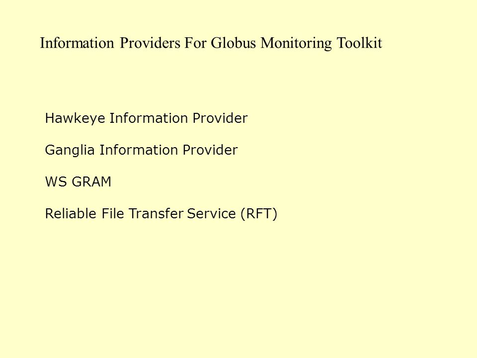 Information Providers For Globus Monitoring Toolkit Hawkeye Information Provider Ganglia Information Provider WS GRAM Reliable File Transfer Service (RFT)