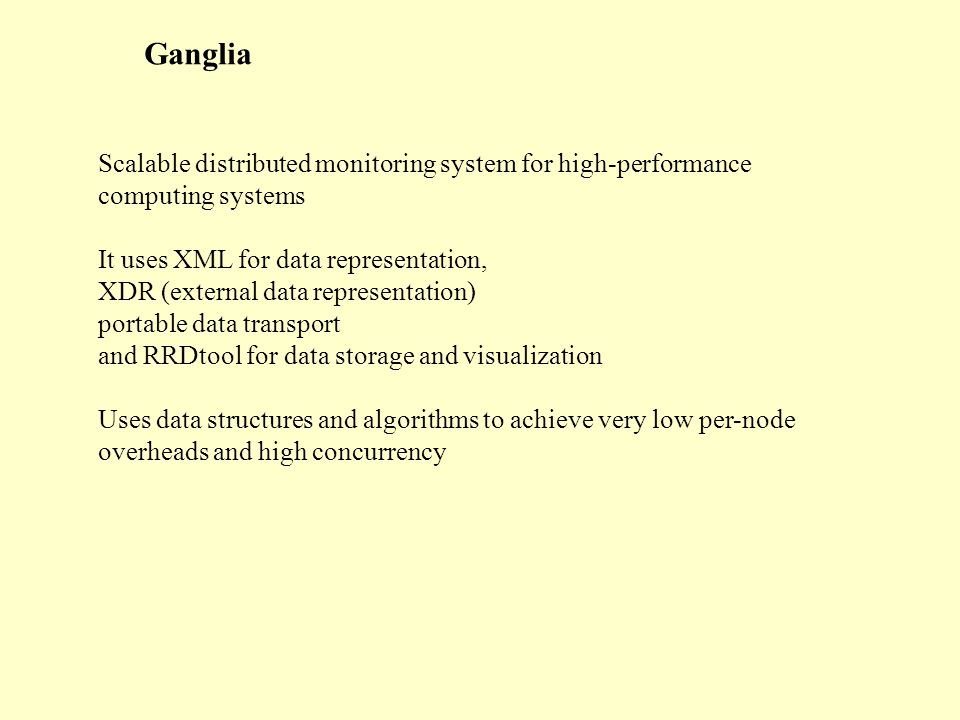 Ganglia Scalable distributed monitoring system for high-performance computing systems It uses XML for data representation, XDR (external data representation) portable data transport and RRDtool for data storage and visualization Uses data structures and algorithms to achieve very low per-node overheads and high concurrency