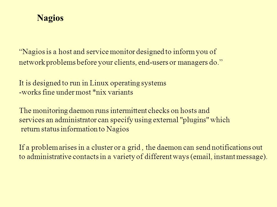 Nagios Nagios is a host and service monitor designed to inform you of network problems before your clients, end-users or managers do. It is designed to run in Linux operating systems -works fine under most *nix variants The monitoring daemon runs intermittent checks on hosts and services an administrator can specify using external plugins which return status information to Nagios If a problem arises in a cluster or a grid, the daemon can send notifications out to administrative contacts in a variety of different ways ( , instant message).