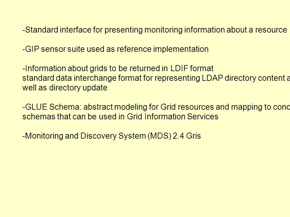 -Standard interface for presenting monitoring information about a resource -GIP sensor suite used as reference implementation -Information about grids to be returned in LDIF format standard data interchange format for representing LDAP directory content as well as directory update -GLUE Schema: abstract modeling for Grid resources and mapping to concrete schemas that can be used in Grid Information Services -Monitoring and Discovery System (MDS) 2.4 Gris