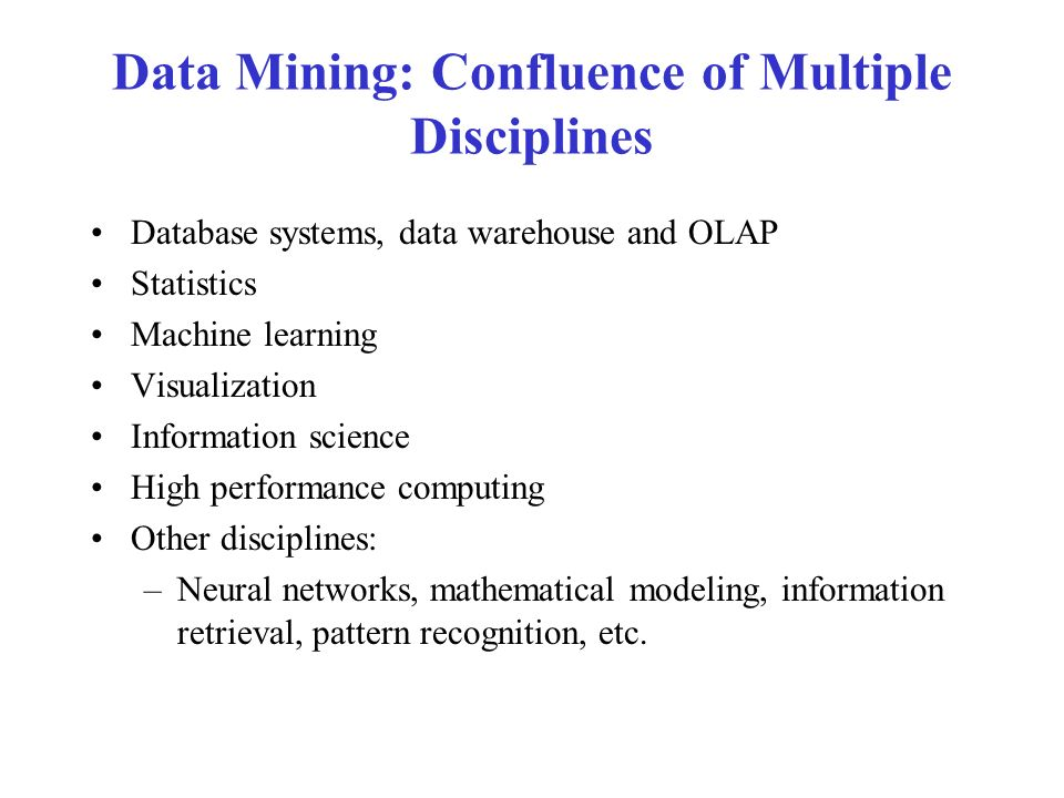 Data Mining: Confluence of Multiple Disciplines Database systems, data warehouse and OLAP Statistics Machine learning Visualization Information science High performance computing Other disciplines: –Neural networks, mathematical modeling, information retrieval, pattern recognition, etc.