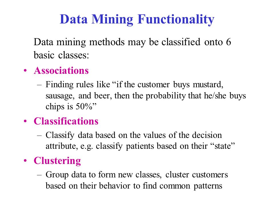 Data Mining Functionality Data mining methods may be classified onto 6 basic classes: Associations –Finding rules like if the customer buys mustard, sausage, and beer, then the probability that he/she buys chips is 50% Classifications –Classify data based on the values of the decision attribute, e.g.