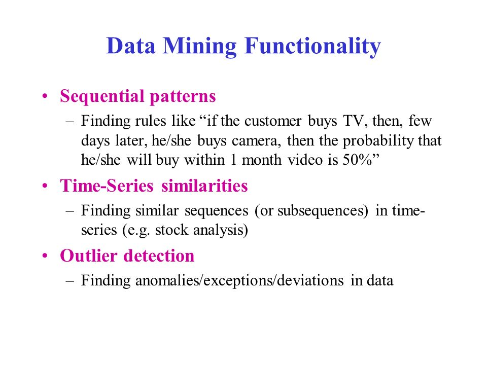 Data Mining Functionality Sequential patterns –Finding rules like if the customer buys TV, then, few days later, he/she buys camera, then the probability that he/she will buy within 1 month video is 50% Time-Series similarities –Finding similar sequences (or subsequences) in time- series (e.g.
