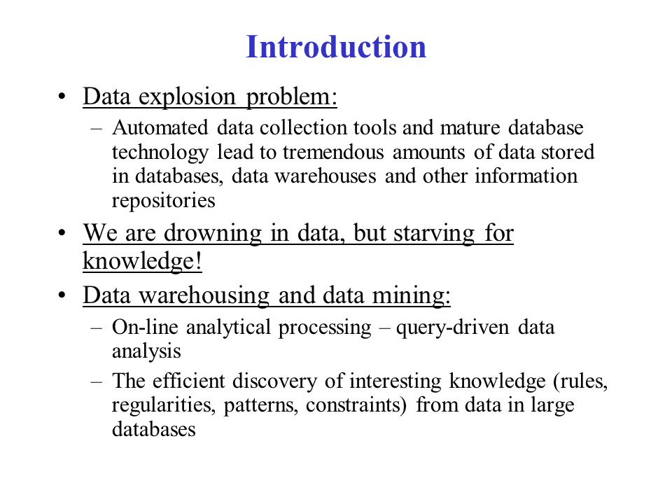 Introduction Data explosion problem: –Automated data collection tools and mature database technology lead to tremendous amounts of data stored in databases, data warehouses and other information repositories We are drowning in data, but starving for knowledge.